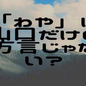 わや【山口の方言】山口だけじゃなかった!!日本各地の「わや」を調べてみました。
